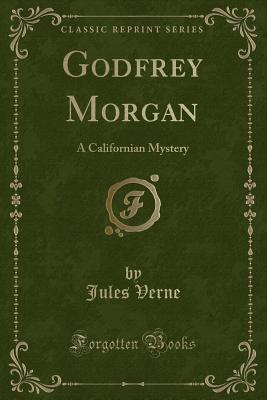 Godfrey Morgan: A Californian Mystery (Classic Reprint) - Verne, Jules
