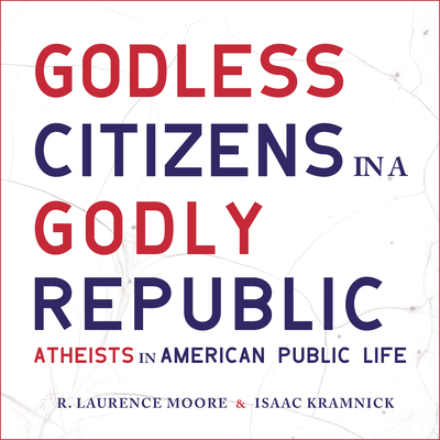 Godless Citizens in a Godly Republic: Atheists in American Public Life - Moore, R Laurence, and Kramnick, Isaac, and Boston, Matthew (Narrator)