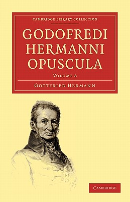 Godofredi Hermanni Opuscula - Volume 8 - Hermann, Gottfried, and Gottfried, Hermann, and Fritzsche, Theodor (Editor)