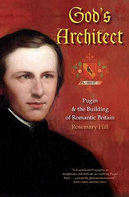 God's Architect: Pugin and the Building of Romantic Britain - Hill, Rosemary