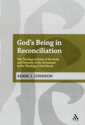 God's Being in Reconciliation: The Theological Basis of the Unity and Diversity of the Atonement in the Theology of Karl Barth - Johnson, Adam J.