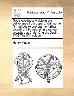 God's Goodness Visible in Our Deliverance from Popery. with Some Fit Methods to Prevent the Further Growth of It in Ireland. in a Sermon Preached at Christ-Church, Dublin, 1733 the Fifth Edition - Maule, Henry