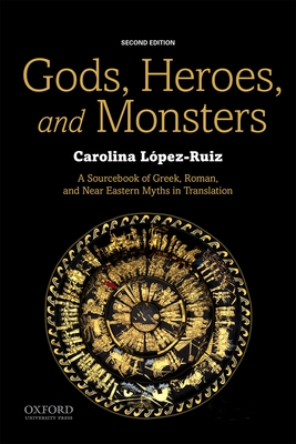 Gods, Heroes, and Monsters: A Sourcebook of Greek, Roman, and Near Eastern Myths in Translation - Lopez-Ruiz, Carolina