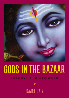 Gods in the Bazaar: The Economies of Indian Calendar Art - Jain, Kajri