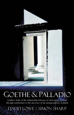 Goethe & Palladio: Goethe's Study of the Relationships Between Art and Nature, Leading Through Architecture to the Discovery of the Metamorphosis of Plants - Lowe, David