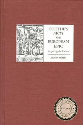 Goethe's Faust and European Epic: Forgetting the Future - Bohm, Arnd