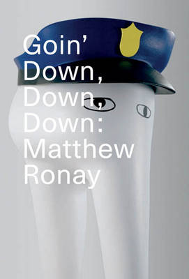 Goin' Down, Down, Down: Matthew Ronay - Ronay, Matthew, and De Weck Ardalan, Ziba (Text by), and Glover, Michael (Text by)