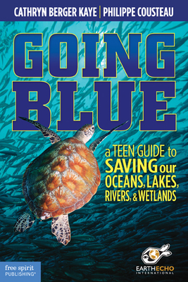 Going Blue: A Teen Guide to Saving Our Oceans, Lakes, Rivers, & Wetlands - Kaye, Cathryn Berger, and Cousteau, Philippe, and Earthecho International (Contributions by)