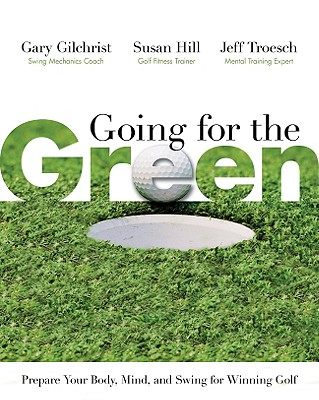 Going for the Green: Prepare Your Body, Mind, and Swing for Winning Golf - Gilchrist, Gary, and Hill, Susan, and Troesch, Jeff