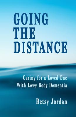 Going the Distance: Caring for a Loved One with Lewy Body Dementia - Jordan, Betsy