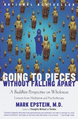 Going to Pieces Without Falling Apart: A Buddhist Perspective on Wholeness - Epstein, Mark, M.D.