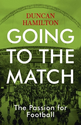Going to the Match: The Passion for Football: The Perfect Gift for Football Fans - Hamilton, Duncan
