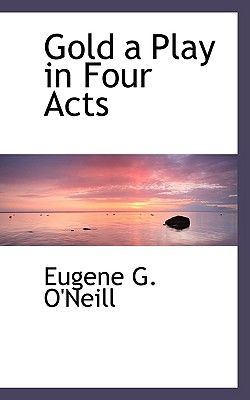 Gold a Play in Four Acts - O'Neill, Eugene G
