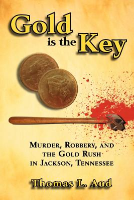Gold Is the Key: Murder, Robbery, and the Gold Rush in Jackson, Tennessee - Aud, Thomas L