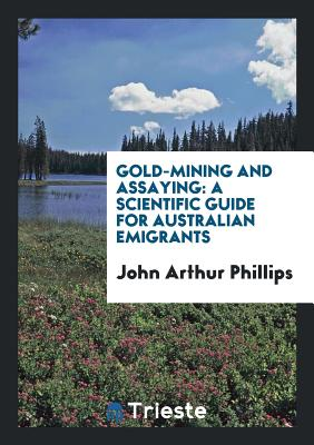 Gold-Mining and Assaying: A Scientific Guide for Australian Emigrants - Phillips, John Arthur