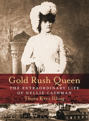 Gold Rush Queen: The Extraordinary Life of Nellie Cashman - Illing, Thora Kerr