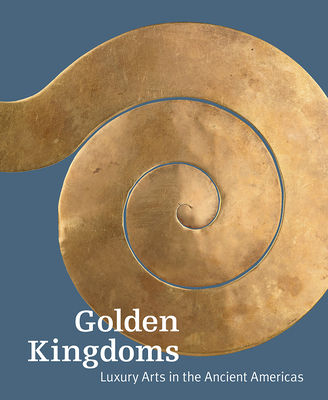 Golden Kingdoms: Luxury Arts in the Ancient Americas - Pillsbury, Joanne, Prof. (Editor)