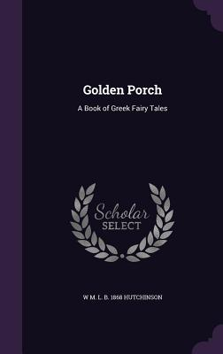 Golden Porch: A Book of Greek Fairy Tales - Hutchinson, W M L B 1868