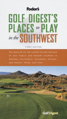 Golf Digest's Places to Play in the Southwest, 1st Edition: The Results of the Latest Player Ratings of 850 Public and Resort Courses in Ari Zona, California, Colorado, Nevada, New Mex - Fodor's, and Fodor, Eugene (Editor)