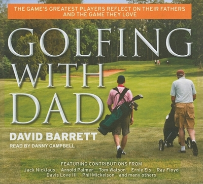 Golfing with Dad: The Game's Greatest Players Reflect on Their Fathers and the Game They Love - Barrett, David, and Campbell, Danny (Narrator)