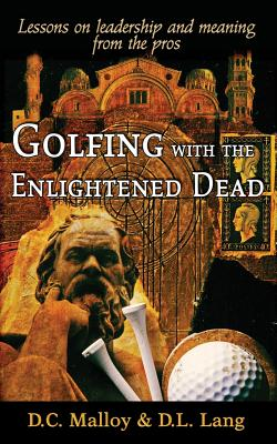 Golfing with the Enlightened Dead: Lessons on Leadership and Meaning from the Pros 2016 - Malloy, David Cruise, and Lang, Donald Lyle