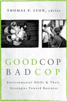 Good Cop/Bad Cop: Environmental NGOs and Their Strategies Toward Business - Lyon, Thomas (Editor)