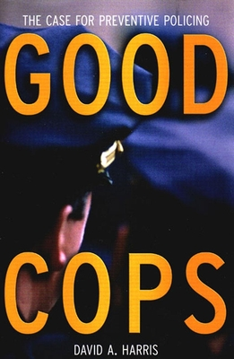 Good Cops: The Case for Preventive Policing - Harris, David A, Professor