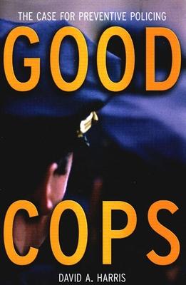 Good Cops: The Case for Preventive Policing - Harris, David A, Professor