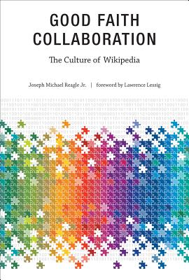 Good Faith Collaboration: The Culture of Wikipedia - Reagle, Joseph, and Lessig, Lawrence (Foreword by)