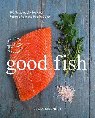 Good Fish: 100 Sustainable Seafood Recipes from the Pacific Coast - Selengut, Becky