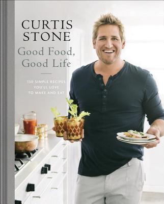 Good Food, Good Life: 130 Simple Recipes You'll Love to Make and Eat: A Cookbook - Stone, Curtis