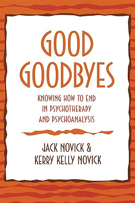 Good Goodbyes: Knowing How to End in Psychotherapy and Psychoanalysis - Novick, Jack, and Novick, Kerry Kelly