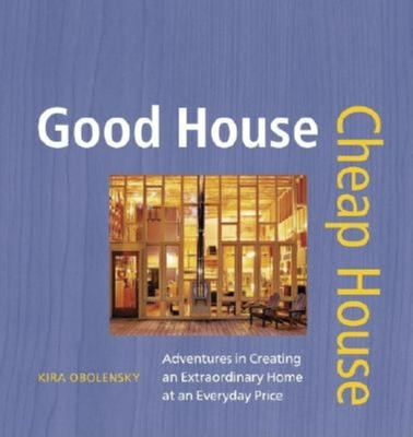 Good House Cheap House: Adventures in Creating an Extraordinary Home at an Ordinary Price - Obolensky, Kira, and O'Rourke, Randy (Photographer)