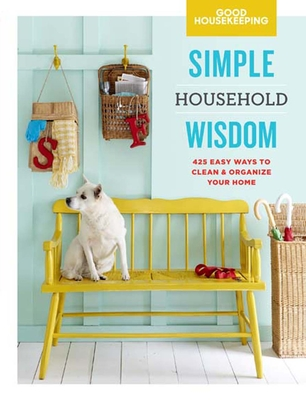 Good Housekeeping Simple Household Wisdom: 425 Easy Ways to Clean & Organize Your Home - Good Housekeeping (Editor)