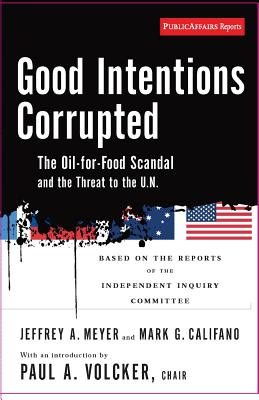 Good Intentions Corrupted: The Oil-For-Food Program and the Threat to the U.N. - Meyer, Jeffrey a, and Califano, Mark G, and Volcker, Paul A, Professor (Introduction by)
