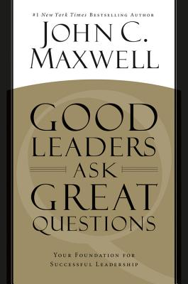 Good Leaders Ask Great Questions: Your Foundation for Successful Leadership - Maxwell, John C