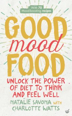 Good Mood Food: Unlock the power of diet to think and feel well - Savona, Natalie, and Watts, Charlotte