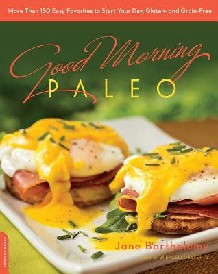 Good Morning Paleo: More Than 150 Easy Favorites to Start Your Day, Gluten- And Grain-Free - Barthelemy, Jane