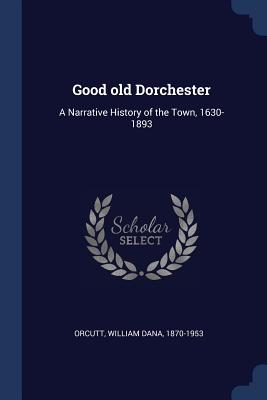 Good Old Dorchester: A Narrative History of the Town, 1630-1893 - Orcutt, William Dana