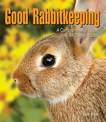 Good Rabbitkeeping: A Comprehensive Guide to All Things Rabbit - Fox, Sue