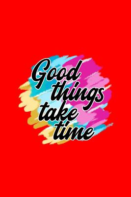 Good Things take time: Lined Journal - Good Things Take Time Funny Sayings Quotes Positivity Gift - Red Ruled Diary, Prayer, Gratitude, Writing, Travel, Notebook For Men Women - 6x9 120 pages - Ivory Paper - Positivity Journals, Boredkoalas