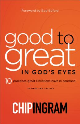 Good to Great in God's Eyes: 10 Practices Great Christians Have in Common - Ingram, Chip, and Buford, Bob (Foreword by)