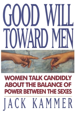 Good Will Toward Men: Women Talk Candidly about the Balance of Power Between the Sexes - Kammer, Jack