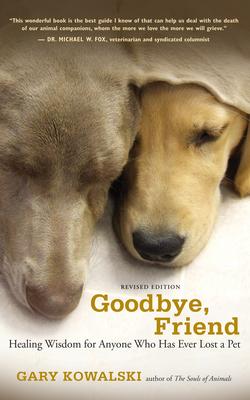 Goodbye, Friend: Healing Wisdom for Anyone Who Has Ever Lost a Pet - Kowalski, Gary A