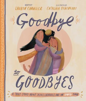 Goodbye to Goodbyes: A True Story about Jesus, Lazarus, and an Empty Tomb - Chandler, Lauren