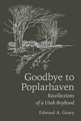 Goodbye to Poplarhaven: Recollections of a Utah Boyhood - Geary, Edward A