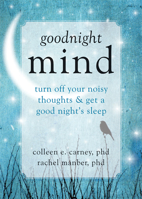 Goodnight Mind: Turn Off Your Noisy Thoughts and Get a Good Night's Sleep - Carney, Colleen E, PhD, and Manber, Rachel, PhD