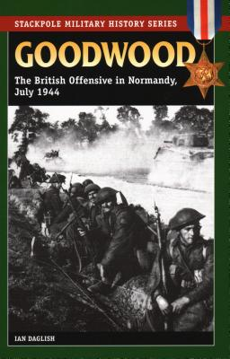 Goodwood: The British Offensive in Normandy, July 1944 - Daglish, Ian