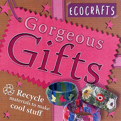Gorgeous Gifts: Use Recycled Materials to Make Cool Crafts - Craig, Rebecca