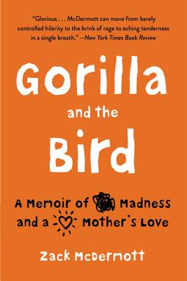 Gorilla and the Bird: A Memoir of Madness and a Mother's Love - McDermott, Zack